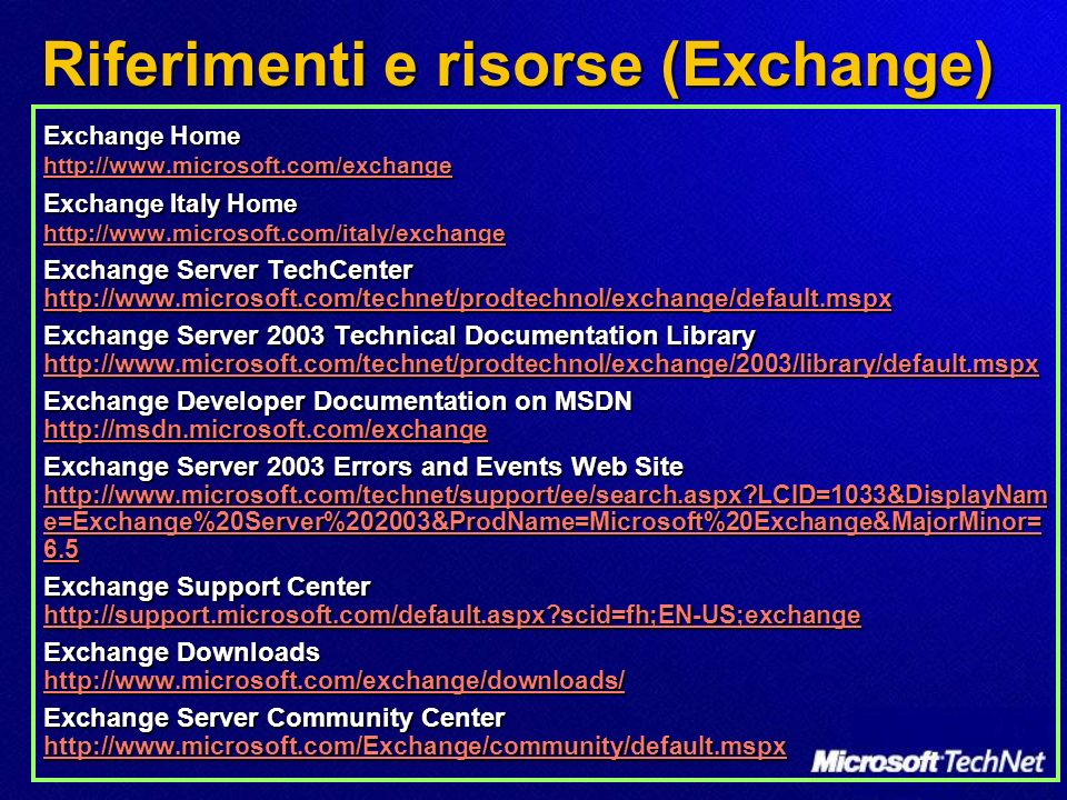 Riferimenti e risorse (Exchange) Exchange Home http://www.microsoft.com/exchange http://www.microsoft.com/exchange Exchange Italy Home http://www.microsoft.com/italy/exchange http://www.microsoft.com/italy/exchange Exchange Server TechCenter http://www.microsoft.com/technet/prodtechnol/exchange/default.mspx http://www.microsoft.com/technet/prodtechnol/exchange/default.mspx Exchange Server 2003 Technical Documentation Library http://www.microsoft.com/technet/prodtechnol/exchange/2003/library/default.mspx http://www.microsoft.com/technet/prodtechnol/exchange/2003/library/default.mspx Exchange Developer Documentation on MSDN http://msdn.microsoft.com/exchange http://msdn.microsoft.com/exchange Exchange Server 2003 Errors and Events Web Site http://www.microsoft.com/technet/support/ee/search.aspx LCID=1033&DisplayNam e=Exchange%20Server%202003&ProdName=Microsoft%20Exchange&MajorMinor= 6.5 http://www.microsoft.com/technet/support/ee/search.aspx LCID=1033&DisplayNam e=Exchange%20Server%202003&ProdName=Microsoft%20Exchange&MajorMinor= 6.5 http://www.microsoft.com/technet/support/ee/search.aspx LCID=1033&DisplayNam e=Exchange%20Server%202003&ProdName=Microsoft%20Exchange&MajorMinor= 6.5 Exchange Support Center http://support.microsoft.com/default.aspx scid=fh;EN-US;exchange http://support.microsoft.com/default.aspx scid=fh;EN-US;exchange Exchange Downloads http://www.microsoft.com/exchange/downloads/ http://www.microsoft.com/exchange/downloads/ Exchange Server Community Center http://www.microsoft.com/Exchange/community/default.mspx http://www.microsoft.com/Exchange/community/default.mspx
