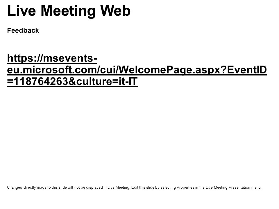 Feedback https://msevents- eu.microsoft.com/cui/WelcomePage.aspx EventID =118764263&culture=it-IT Live Meeting Web Changes directly made to this slide will not be displayed in Live Meeting.