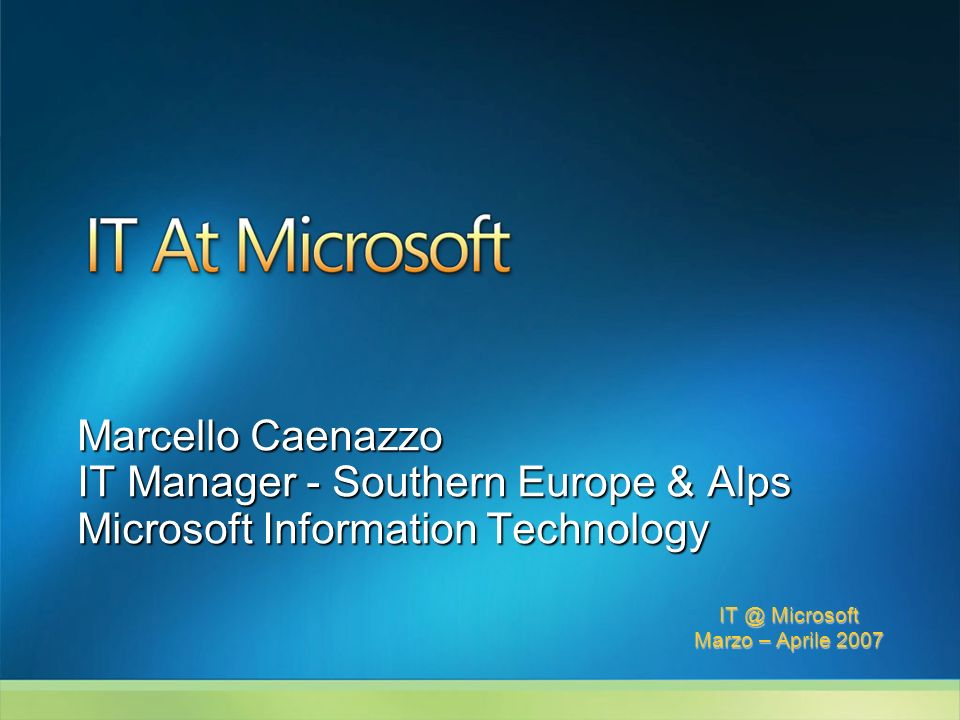 IT @ Microsoft Marzo – Aprile 2007 Marcello Caenazzo IT Manager - Southern Europe & Alps Microsoft Information Technology