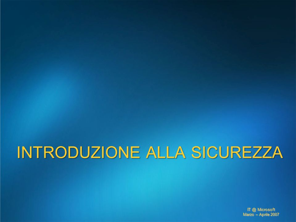 IT @ Microsoft Marzo – Aprile 2007 INTRODUZIONE ALLA SICUREZZA