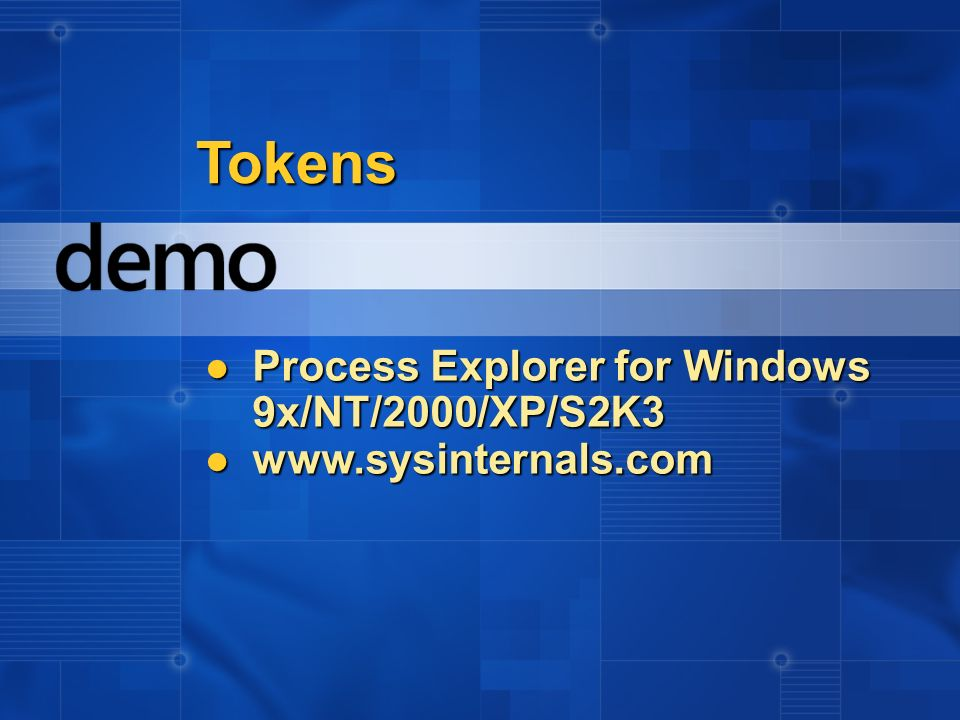 Tokens Process Explorer for Windows 9x/NT/2000/XP/S2K3 Process Explorer for Windows 9x/NT/2000/XP/S2K3 www.sysinternals.com www.sysinternals.com