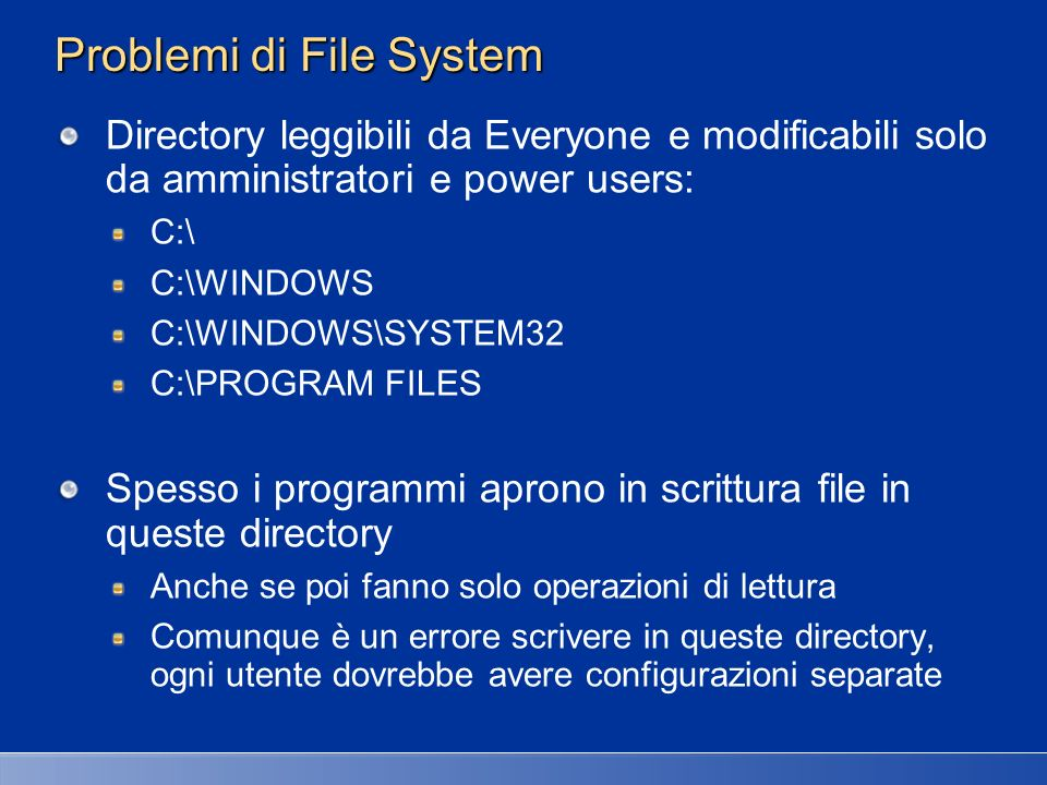 Problemi di File System Directory leggibili da Everyone e modificabili solo da amministratori e power users: C:\ C:\WINDOWS C:\WINDOWS\SYSTEM32 C:\PRO