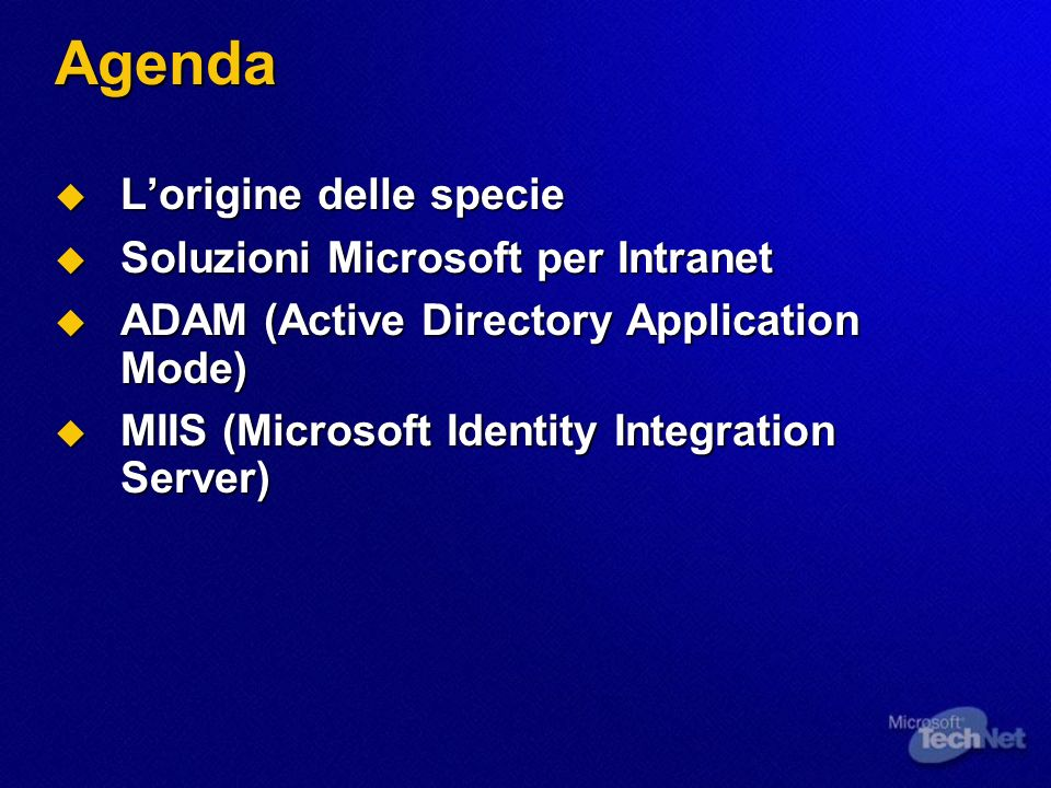 Agenda Lorigine delle specie Lorigine delle specie Soluzioni Microsoft per Intranet Soluzioni Microsoft per Intranet ADAM (Active Directory Application Mode) ADAM (Active Directory Application Mode) MIIS (Microsoft Identity Integration Server) MIIS (Microsoft Identity Integration Server)