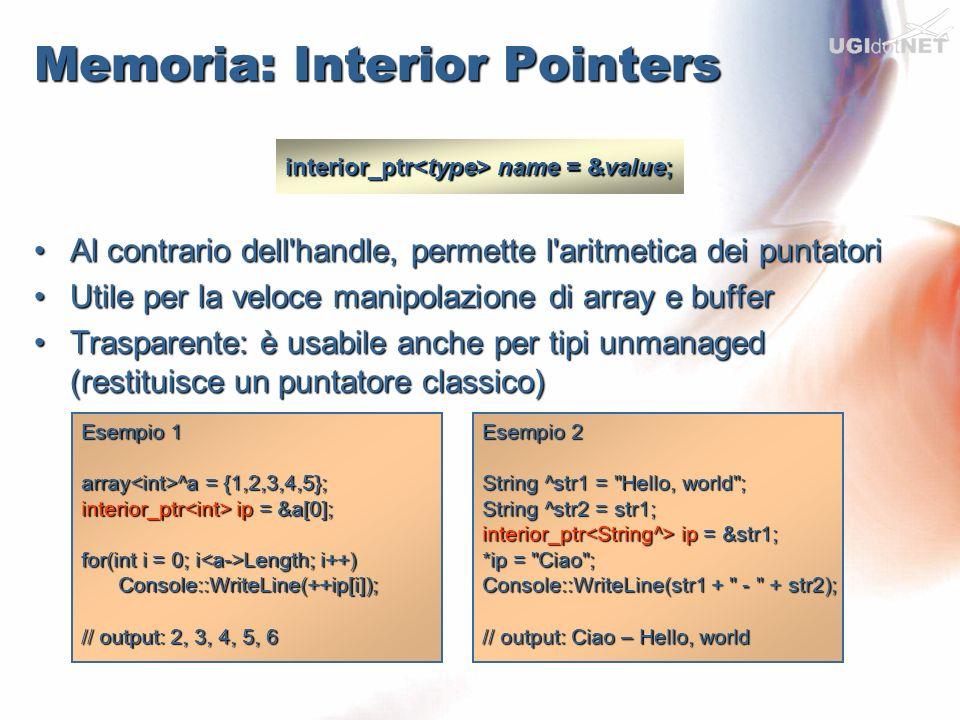 Memoria: Pinning Pointers Unmanaged Pointer T* Pinning Pointer pin_ptr Pinning Pointer pin_ptr Interior Pointer interior_ptr Interior Pointer interior_ptr pin_ptr name = &value; void F(int* p);// Func unmanaged array ^ arr = …; pin_ptr pi = &arr[0]; F(pi);// ptr unmanaged String ^str1 = Hello, world ; // interior pointer al buffer della stringa (non è una copia) interior_ptr ip = PtrToStringChars(str1); // interior pointer senza const interior_ptr ip2 = const_cast >(ip); // pinning pointer Il GC non può muovere il buffer pin_ptr pp = ip2; // modifico il buffer for(int i=0; i Length; i++) ++pp[i];// caratteri ascii incrementati Console::WriteLine(str1);// out Ifmmp-!xpsme