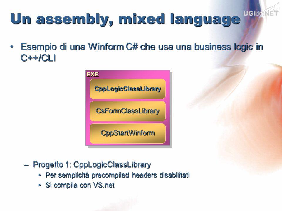Un assembly, mixed language Progetto 2: CsFormClassLibraryProgetto 2: CsFormClassLibrary –Eliminato Program.cs, l entry point sarà in C++/CLI –Si referenzia CppLogicClassLibrary e si usano le classi –Si compila in VS.NET solo per il controllo sintattico –Necessario compilare a mano (ma si può lanciare make.bat come post-build action) csc /t:module /addmodule:..\CppLogicClassLibrary\debug\CppLogicClassLibrary.obj /resource:obj\Debug\CsFormClassLibrary.Form1.resources *.cs csc /t:module /addmodule:..\CppLogicClassLibrary\debug\CppLogicClassLibrary.obj /resource:obj\Debug\CsFormClassLibrary.Form1.resources *.cs vogliamo un.netmodule dipendenza dal progetto C++/CLI dipendenza dal progetto C++/CLI aggiungo le risorse (form) compilo tutti i sorgenti sorgenti Compilatore C#