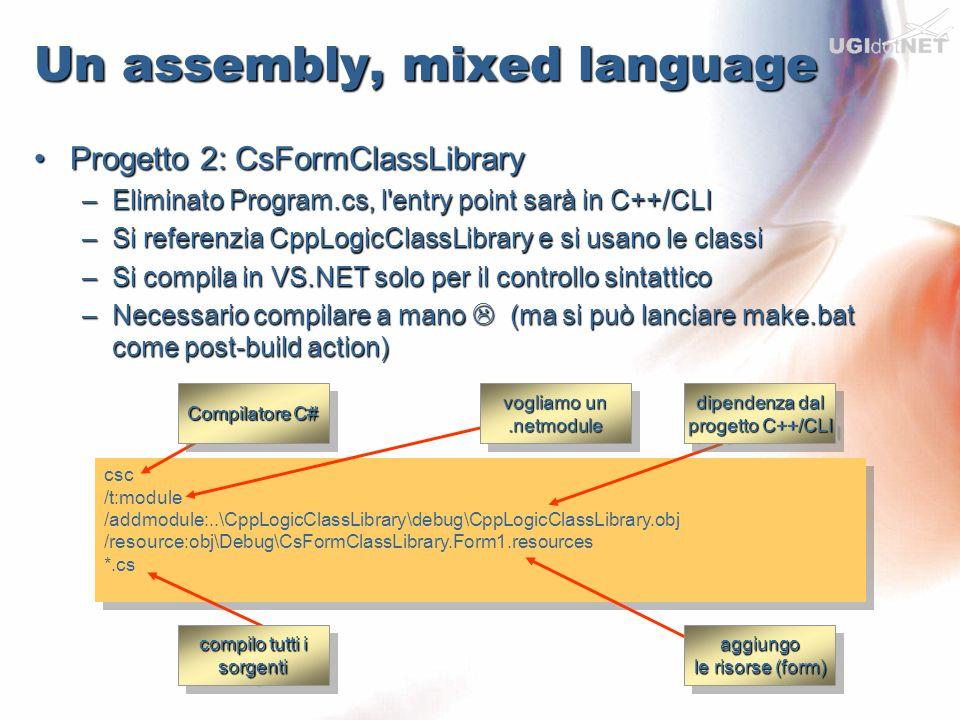 Un assembly, mixed language Progetto 3: CppStartWinformProgetto 3: CppStartWinform –Progetto C++/CLI Winform a cui si toglie la form –Cambiare le opzioni da /clr:safe a /clr –Aggiungere nel Linker – Input – Additional il.netmodule di C# e l obj di C++ –Aggiungere alla command line del linker l opzione /LTCG –Funge solo da entry point per l applicazione managed –Si può fare la build da VS.NET Risultato: 1 Assembly EXE con dentro tre immagini miste native/managedRisultato: 1 Assembly EXE con dentro tre immagini miste native/managed –Ovviamente la dipendenza dal framework rimane