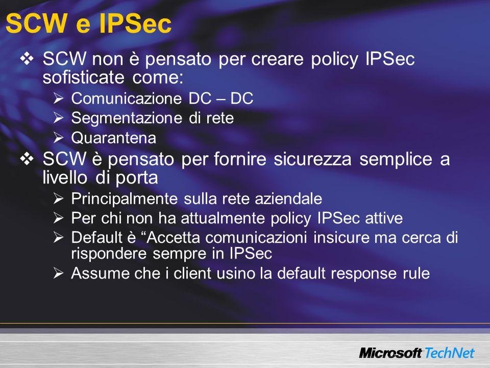 SCW e IPSec SCW non è pensato per creare policy IPSec sofisticate come: Comunicazione DC – DC Segmentazione di rete Quarantena SCW è pensato per forni