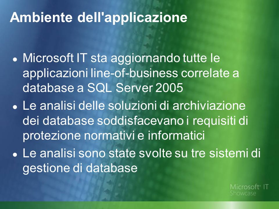 Ambiente dell applicazione Microsoft IT sta aggiornando tutte le applicazioni line-of-business correlate a database a SQL Server 2005 Le analisi delle soluzioni di archiviazione dei database soddisfacevano i requisiti di protezione normativi e informatici Le analisi sono state svolte su tre sistemi di gestione di database