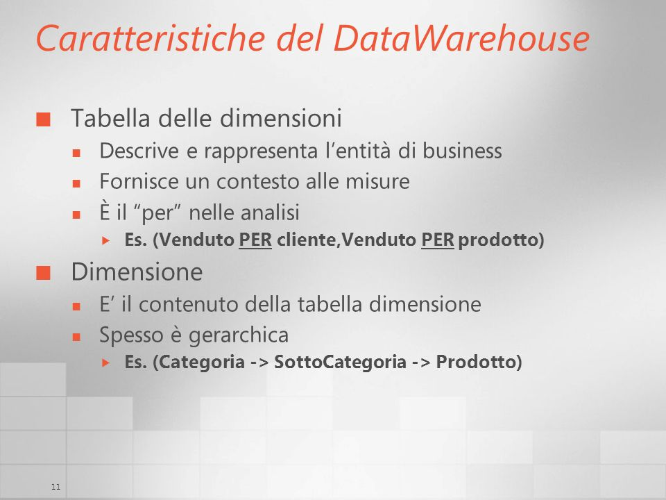 11 Caratteristiche del DataWarehouse Tabella delle dimensioni Descrive e rappresenta lentità di business Fornisce un contesto alle misure È il per nel