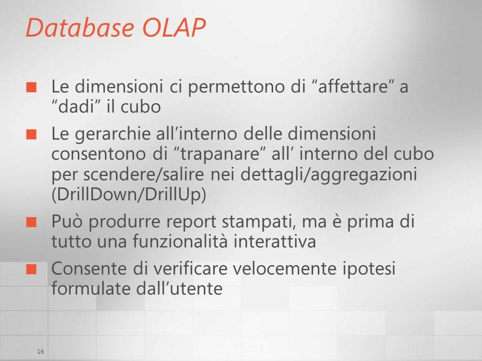 16 Database OLAP Le dimensioni ci permettono di affettare a dadi il cubo Le gerarchie allinterno delle dimensioni consentono di trapanare all interno