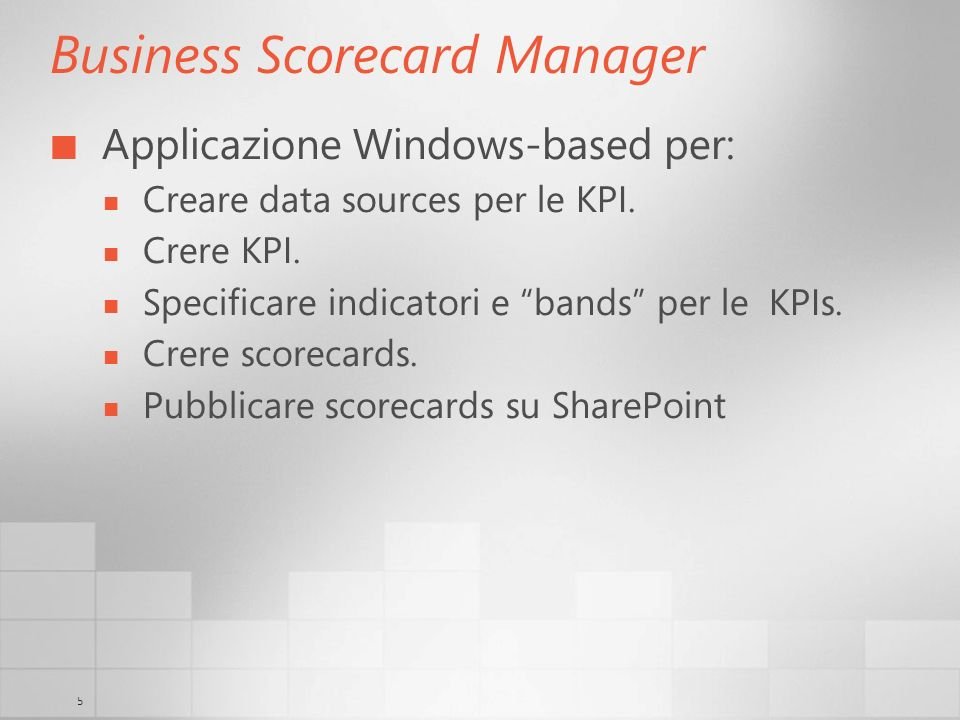 5 Business Scorecard Manager Applicazione Windows-based per: Creare data sources per le KPI.