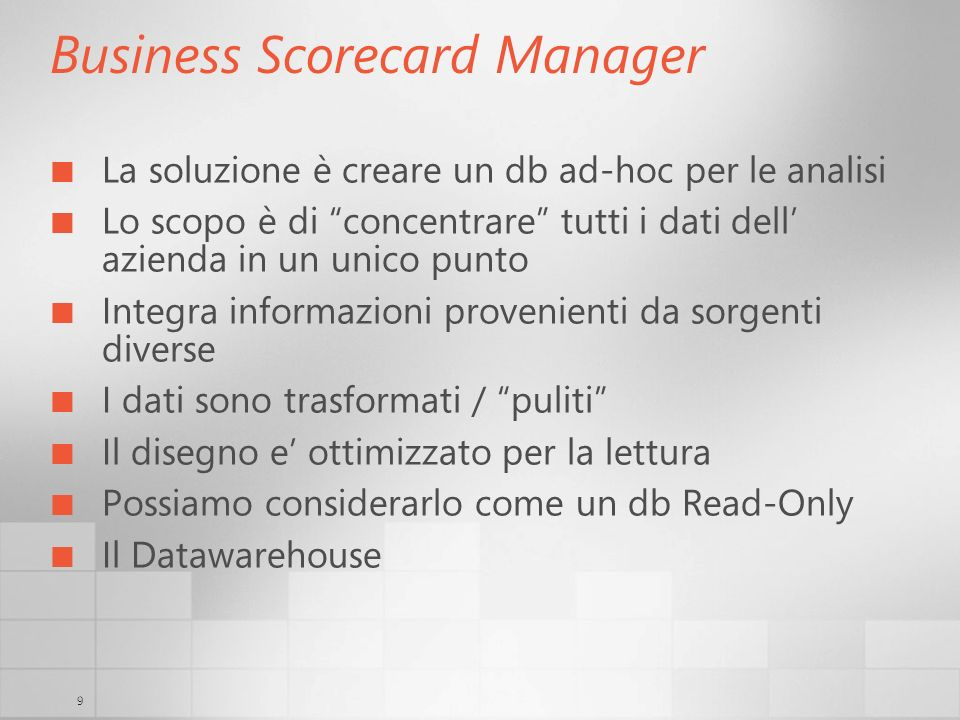 9 Business Scorecard Manager La soluzione è creare un db ad-hoc per le analisi Lo scopo è di concentrare tutti i dati dell azienda in un unico punto I