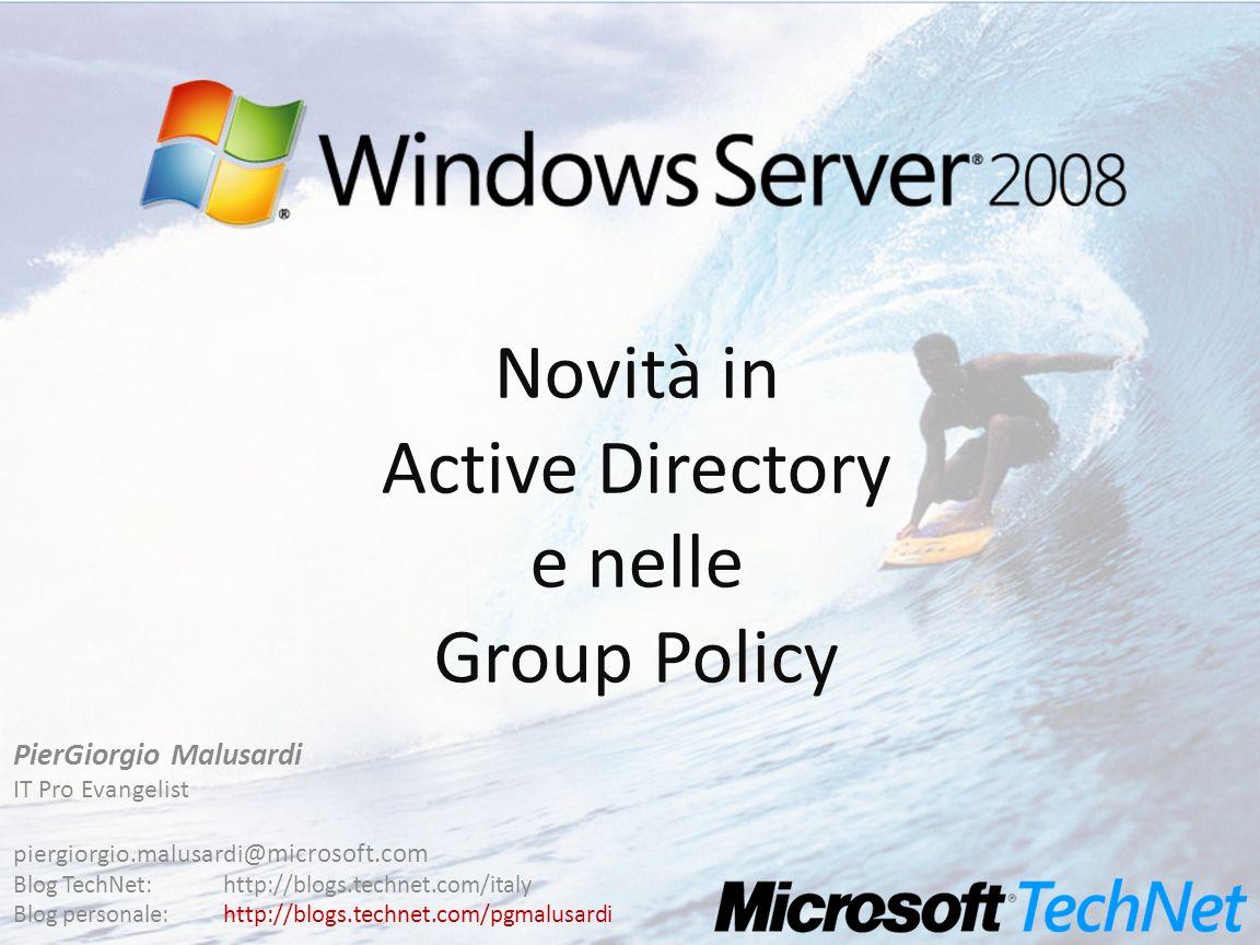 Novità in Active Directory e nelle Group Policy PierGiorgio Malusardi IT Pro Evangelist piergiorgio.malusardi @microsoft.com Blog TechNet:http://blogs