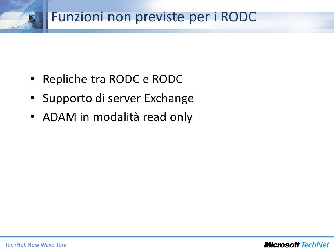 TechNet New Wave Tour Funzioni non previste per i RODC Repliche tra RODC e RODC Supporto di server Exchange ADAM in modalità read only