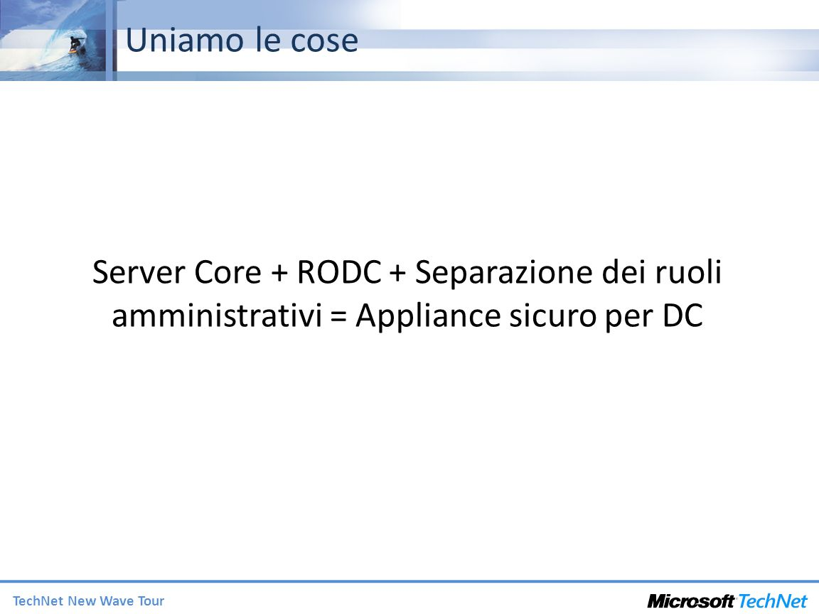 TechNet New Wave Tour Uniamo le cose Server Core + RODC + Separazione dei ruoli amministrativi = Appliance sicuro per DC