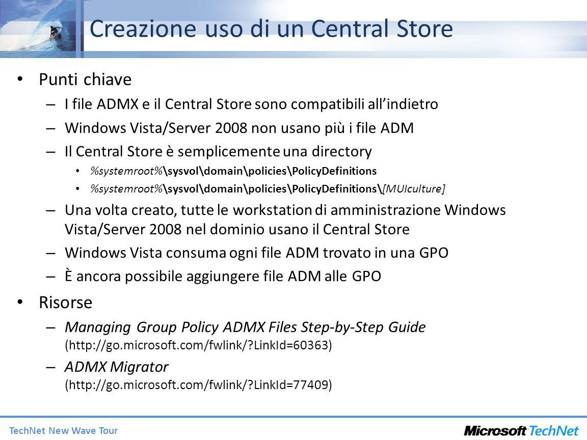 TechNet New Wave Tour Creazione uso di un Central Store Punti chiave – I file ADMX e il Central Store sono compatibili allindietro – Windows Vista/Ser