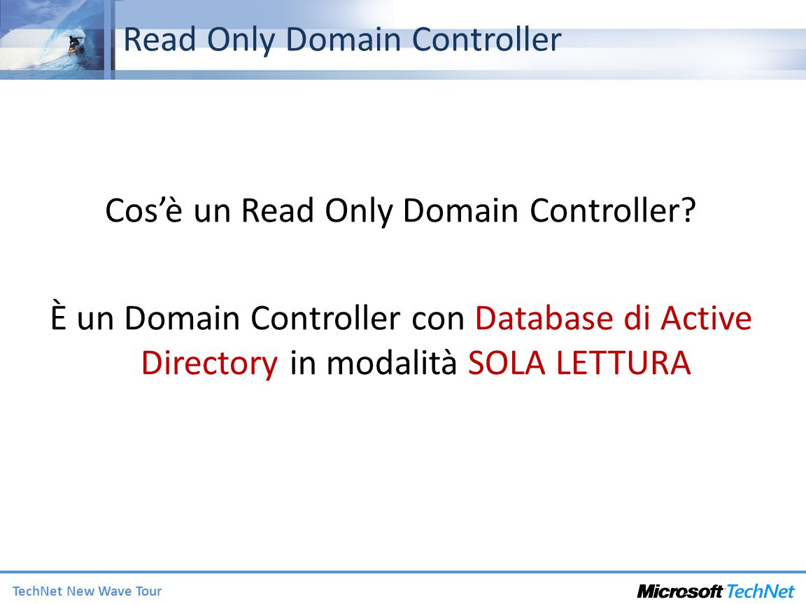 TechNet New Wave Tour Read Only Domain Controller Cosè un Read Only Domain Controller? È un Domain Controller con Database di Active Directory in moda