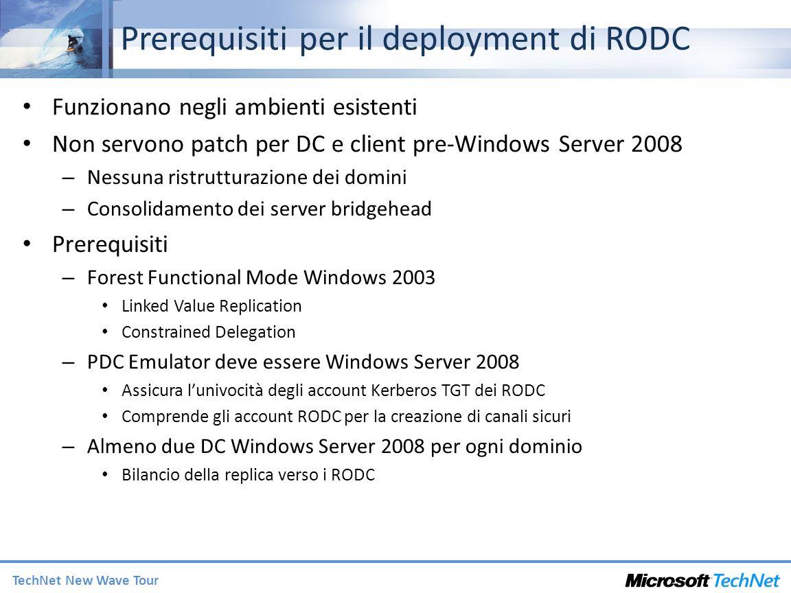 TechNet New Wave Tour Deployment di RODC Da Windows Server 2003 1.Portare la foresta al Forest Functional Mode Windows Server 2003 2.ADPREP /ForestPrep 3.ADPREP /DomainPrep 4.ADPREP /RodcPrep Nuovo switch per creare da remoto le ACL sul DNS per le repliche RODC 5.Upgrade del PDC a Windows Server 2008 o promozione di una replica e trasferimento del ruolo 6.Creazione dei RODC