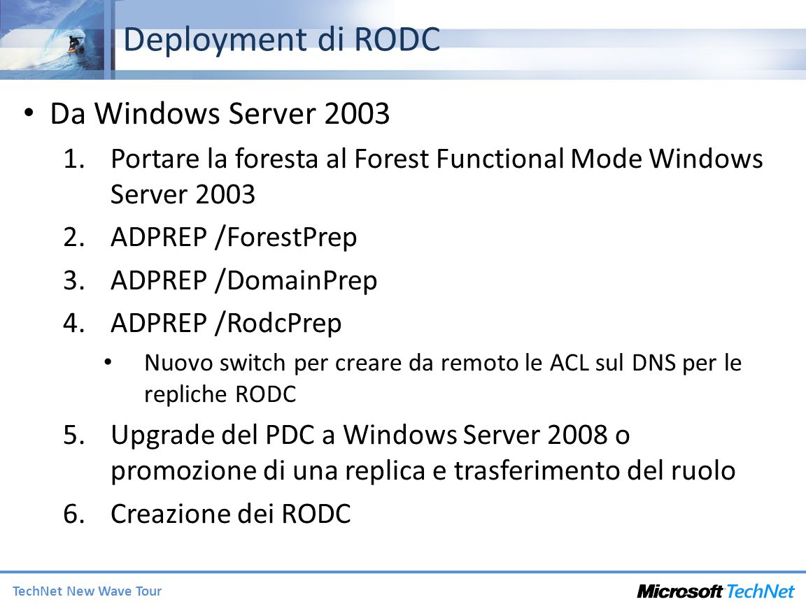 TechNet New Wave Tour Deployment di RODC Da Windows Server 2003 1.Portare la foresta al Forest Functional Mode Windows Server 2003 2.ADPREP /ForestPre
