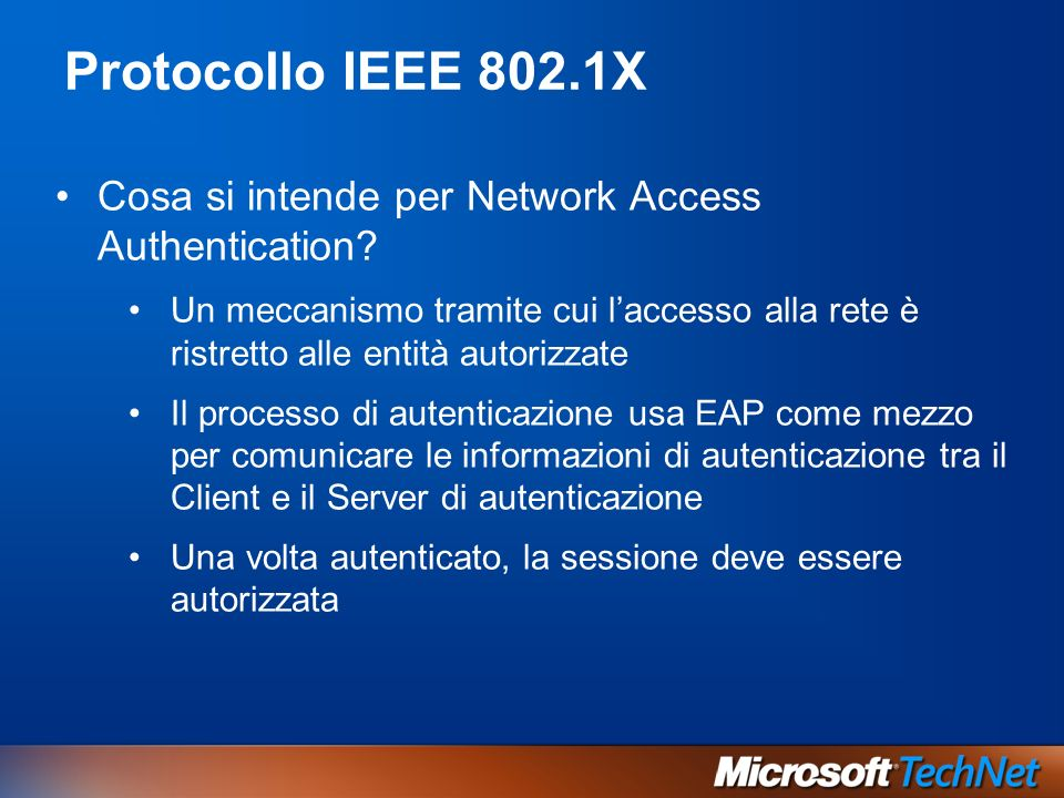 Protocollo IEEE 802.1X Cosa si intende per Network Access Authentication? Un meccanismo tramite cui laccesso alla rete è ristretto alle entità autoriz