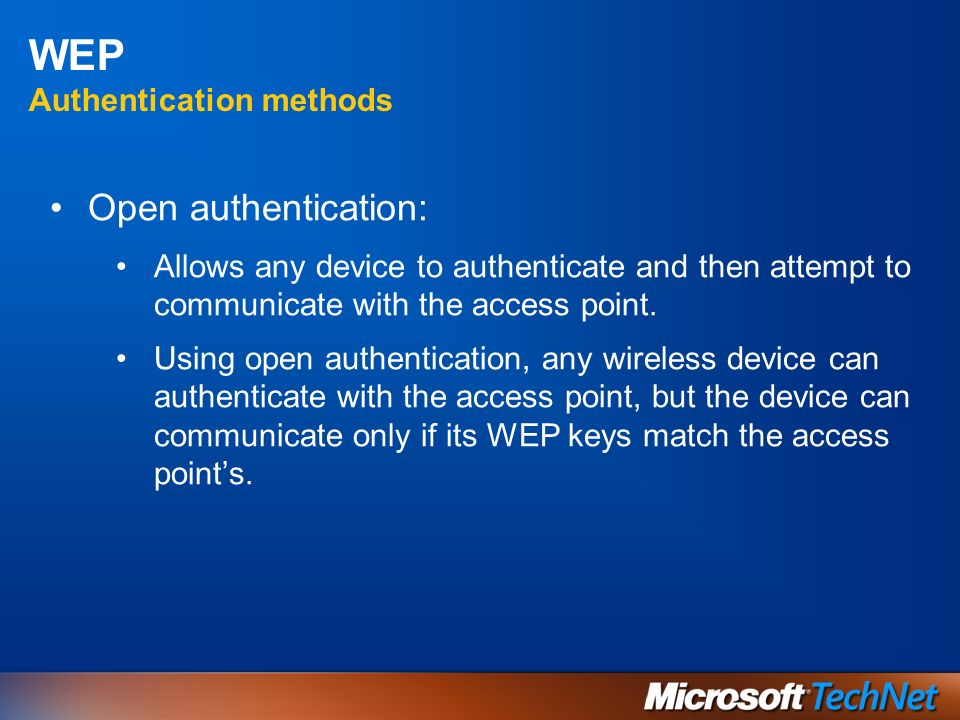 WEP Authentication methods Open authentication: Allows any device to authenticate and then attempt to communicate with the access point. Using open au
