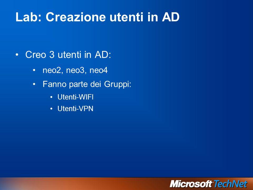 Lab: Creazione utenti in AD Creo 3 utenti in AD: neo2, neo3, neo4 Fanno parte dei Gruppi: Utenti-WIFI Utenti-VPN
