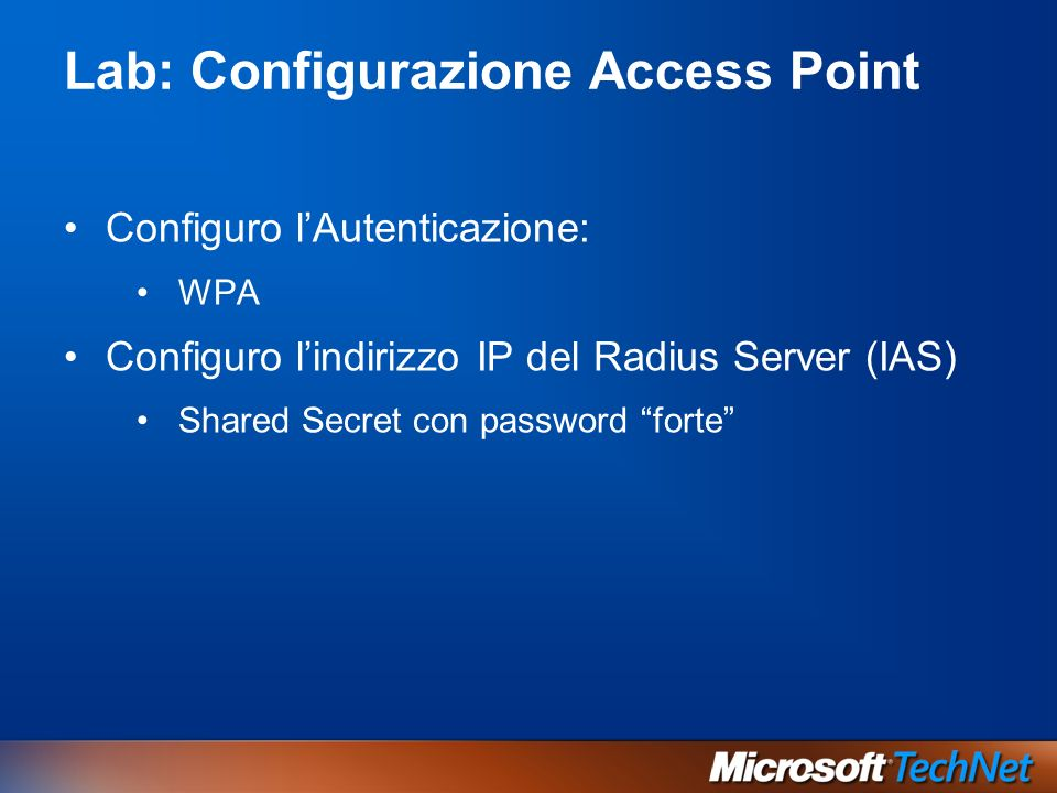 Lab: Configurazione Access Point Configuro lAutenticazione: WPA Configuro lindirizzo IP del Radius Server (IAS) Shared Secret con password forte