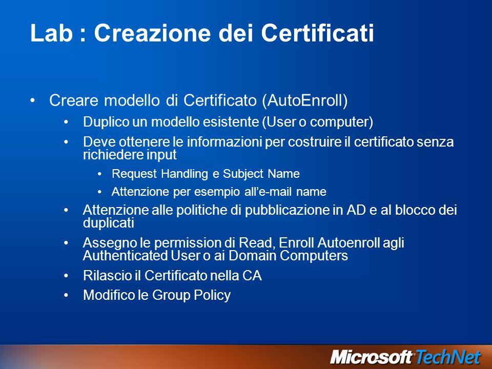 Lab: Creazione dei Certificati Creare modello di Certificato (AutoEnroll) Duplico un modello esistente (User o computer) Deve ottenere le informazioni