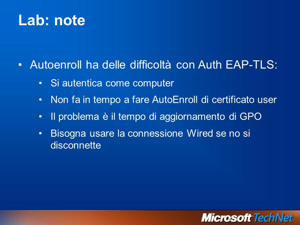 Lab: note Autoenroll ha delle difficoltà con Auth EAP-TLS: Si autentica come computer Non fa in tempo a fare AutoEnroll di certificato user Il problem