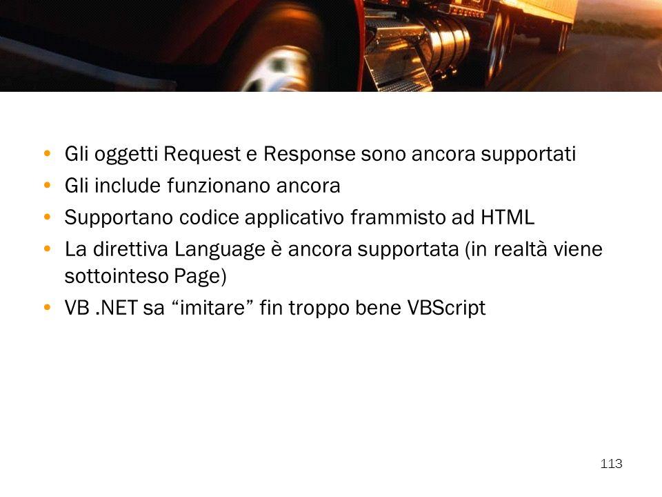 113 Gli oggetti Request e Response sono ancora supportati Gli include funzionano ancora Supportano codice applicativo frammisto ad HTML La direttiva L