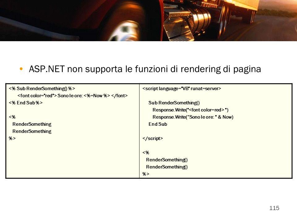 115 ASP.NET non supporta le funzioni di rendering di pagina Sono le ore: <% RenderSomething %> Sub RenderSomething() Response.Write(