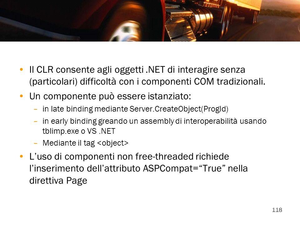 118 Il CLR consente agli oggetti.NET di interagire senza (particolari) difficoltà con i componenti COM tradizionali. Un componente può essere istanzia