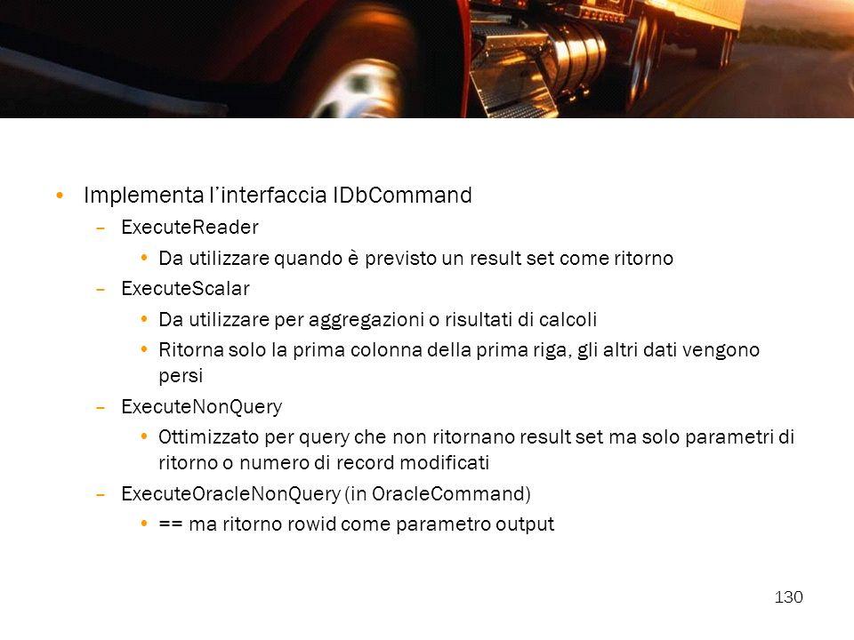 130 Implementa linterfaccia IDbCommand –ExecuteReader Da utilizzare quando è previsto un result set come ritorno –ExecuteScalar Da utilizzare per aggr