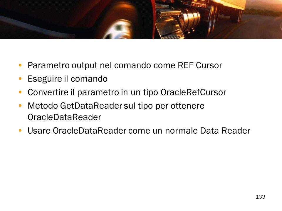 133 Parametro output nel comando come REF Cursor Eseguire il comando Convertire il parametro in un tipo OracleRefCursor Metodo GetDataReader sul tipo