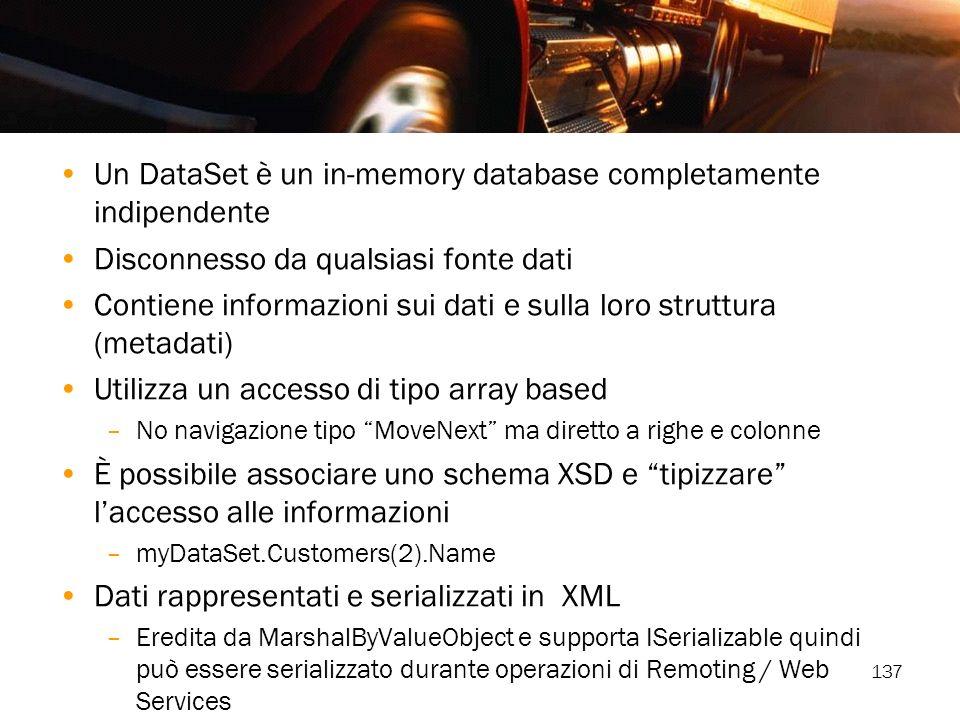 137 Un DataSet è un in-memory database completamente indipendente Disconnesso da qualsiasi fonte dati Contiene informazioni sui dati e sulla loro stru