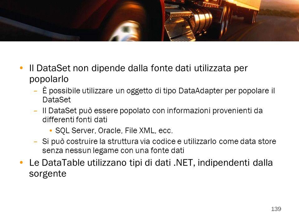 139 Il DataSet non dipende dalla fonte dati utilizzata per popolarlo –È possibile utilizzare un oggetto di tipo DataAdapter per popolare il DataSet –I