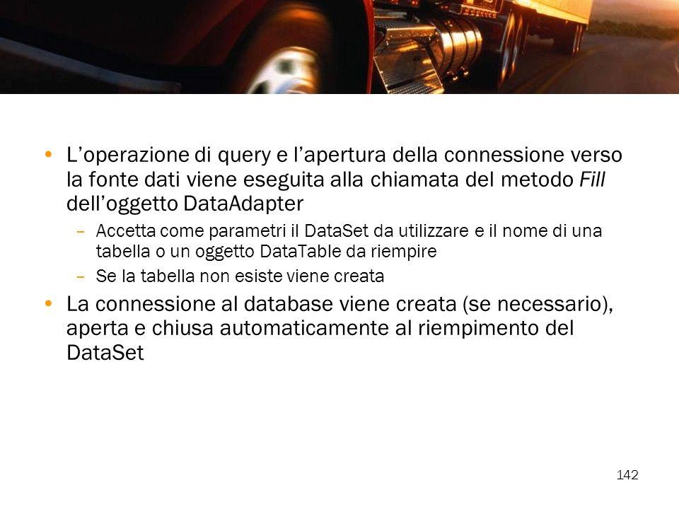 142 Loperazione di query e lapertura della connessione verso la fonte dati viene eseguita alla chiamata del metodo Fill delloggetto DataAdapter –Accet