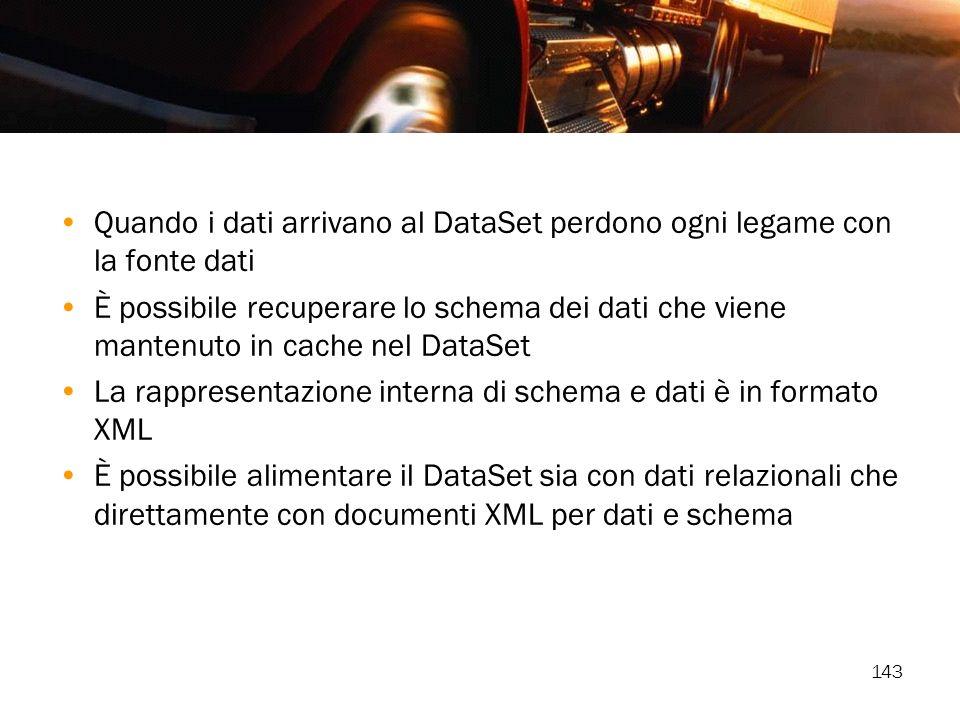 143 Quando i dati arrivano al DataSet perdono ogni legame con la fonte dati È possibile recuperare lo schema dei dati che viene mantenuto in cache nel