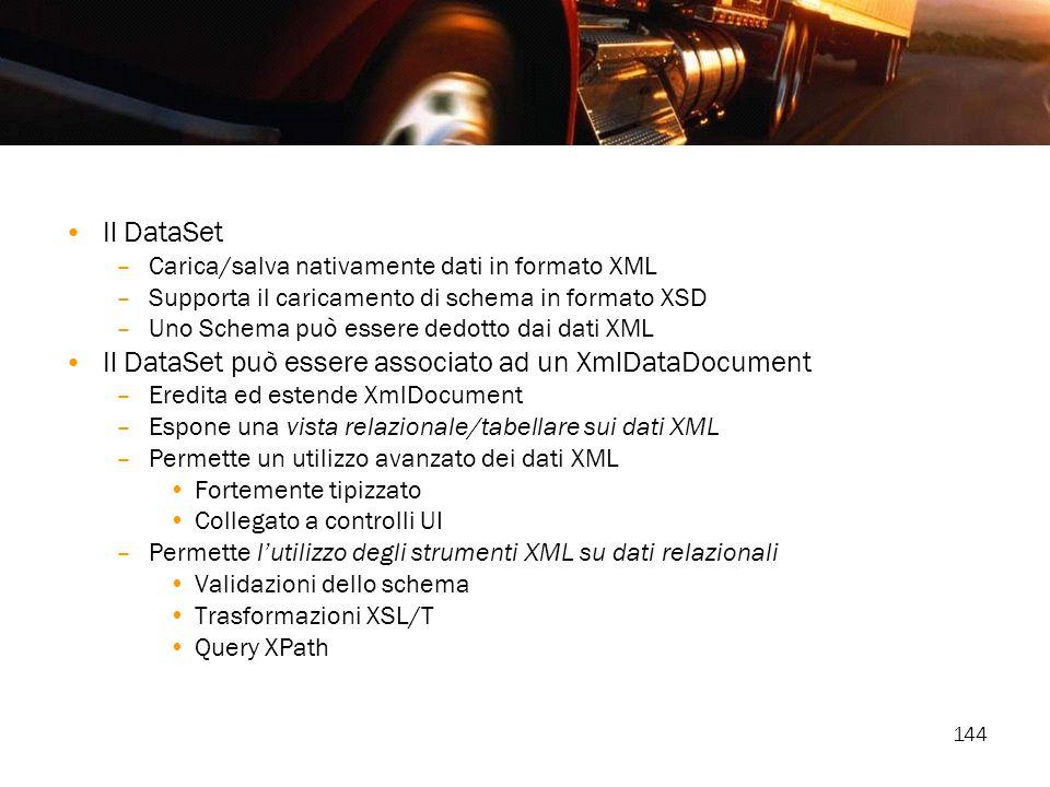 144 Il DataSet –Carica/salva nativamente dati in formato XML –Supporta il caricamento di schema in formato XSD –Uno Schema può essere dedotto dai dati