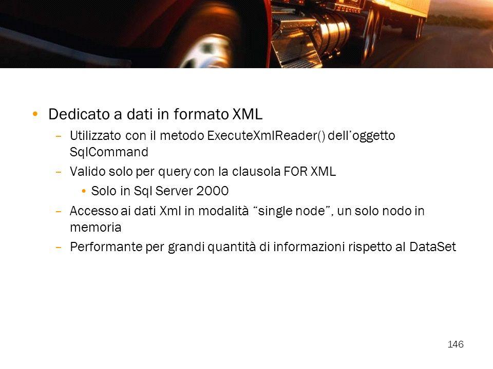 146 Dedicato a dati in formato XML –Utilizzato con il metodo ExecuteXmlReader() delloggetto SqlCommand –Valido solo per query con la clausola FOR XML