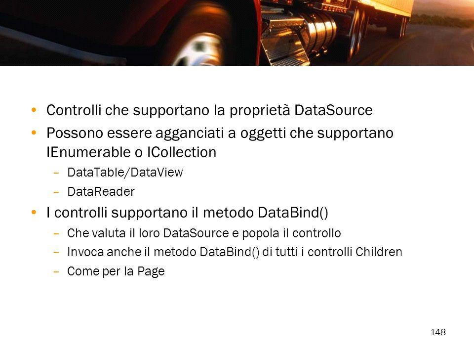 148 Controlli che supportano la proprietà DataSource Possono essere agganciati a oggetti che supportano IEnumerable o ICollection –DataTable/DataView