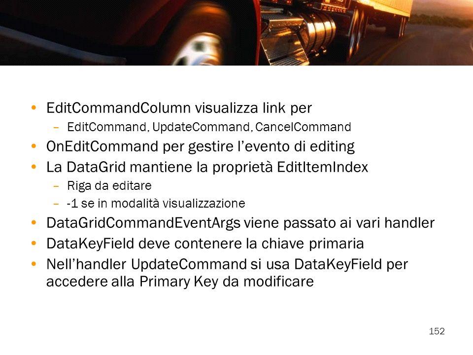 152 EditCommandColumn visualizza link per –EditCommand, UpdateCommand, CancelCommand OnEditCommand per gestire levento di editing La DataGrid mantiene