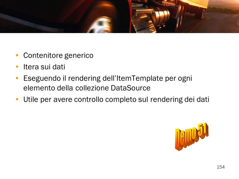 154 Contenitore generico Itera sui dati Eseguendo il rendering dellItemTemplate per ogni elemento della collezione DataSource Utile per avere controll