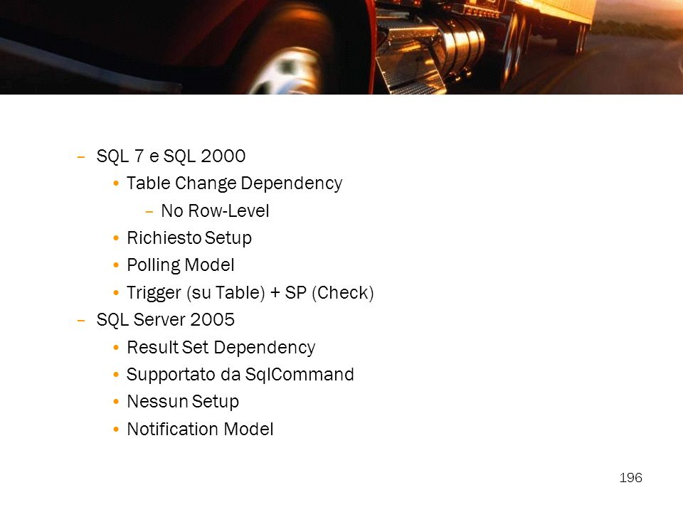 196 –SQL 7 e SQL 2000 Table Change Dependency –No Row-Level Richiesto Setup Polling Model Trigger (su Table) + SP (Check) –SQL Server 2005 Result Set