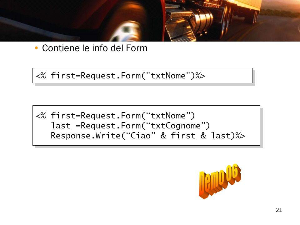 21 Contiene le info del Form <% first=Request.Form(txtNome) last =Request.Form(txtCognome) Response.Write(Ciao & first & last)%> <% first=Request.Form
