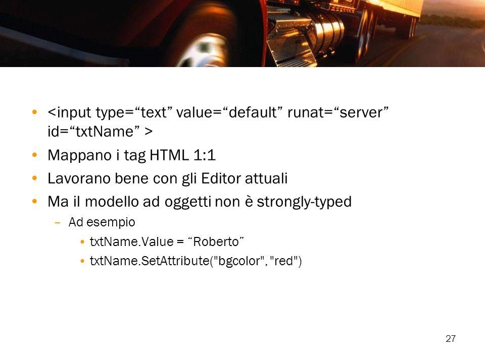 27 Mappano i tag HTML 1:1 Lavorano bene con gli Editor attuali Ma il modello ad oggetti non è strongly-typed –Ad esempio txtName.Value = Roberto txtNa