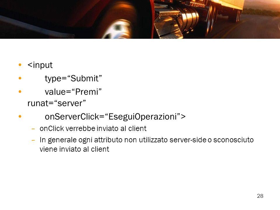 28 <input type=Submit value=Premi runat=server onServerClick=EseguiOperazioni> –onClick verrebbe inviato al client –In generale ogni attributo non uti
