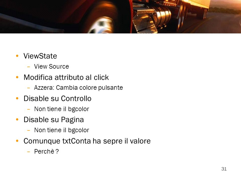 31 ViewState –View Source Modifica attributo al click –Azzera: Cambia colore pulsante Disable su Controllo –Non tiene il bgcolor Disable su Pagina –No