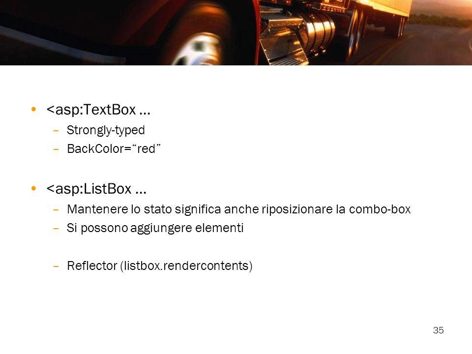35 <asp:TextBox... –Strongly-typed –BackColor=red <asp:ListBox... –Mantenere lo stato significa anche riposizionare la combo-box –Si possono aggiunger