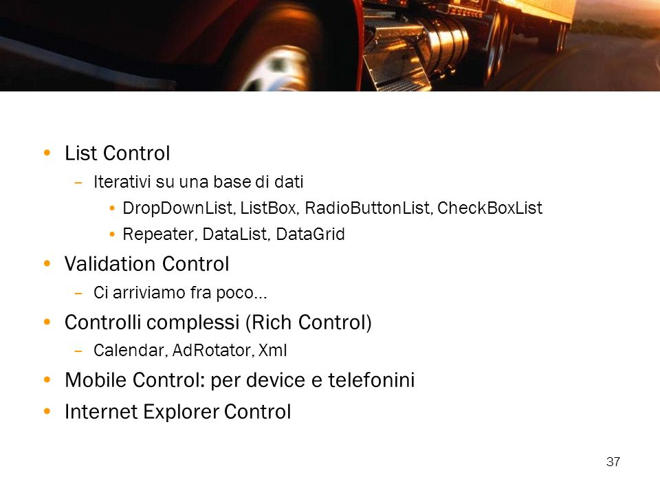 37 List Control –Iterativi su una base di dati DropDownList, ListBox, RadioButtonList, CheckBoxList Repeater, DataList, DataGrid Validation Control –C